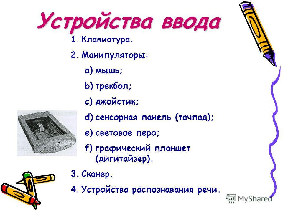 Устройства ввода 1.Клавиатура. 2.Манипуляторы: a)мышь; b)трекбол; c)джойстик; d)сенсорная панель (тачпад); e)световое перо; f)графический планшет (дигитайзер). 3.Сканер. 4.Устройства распознавания речи.