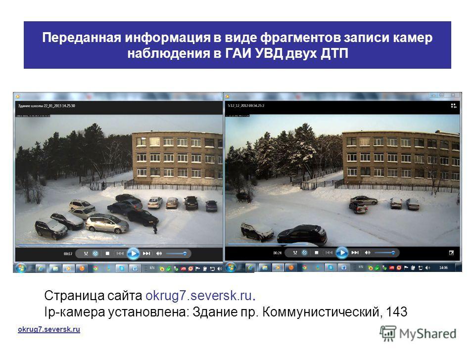 Переданная информация в виде фрагментов записи камер наблюдения в ГАИ УВД двух ДТП Страница сайта okrug7.seversk.ru. Ip-камера установлена: Здание пр. Коммунистический, 143 okrug7.seversk.ru