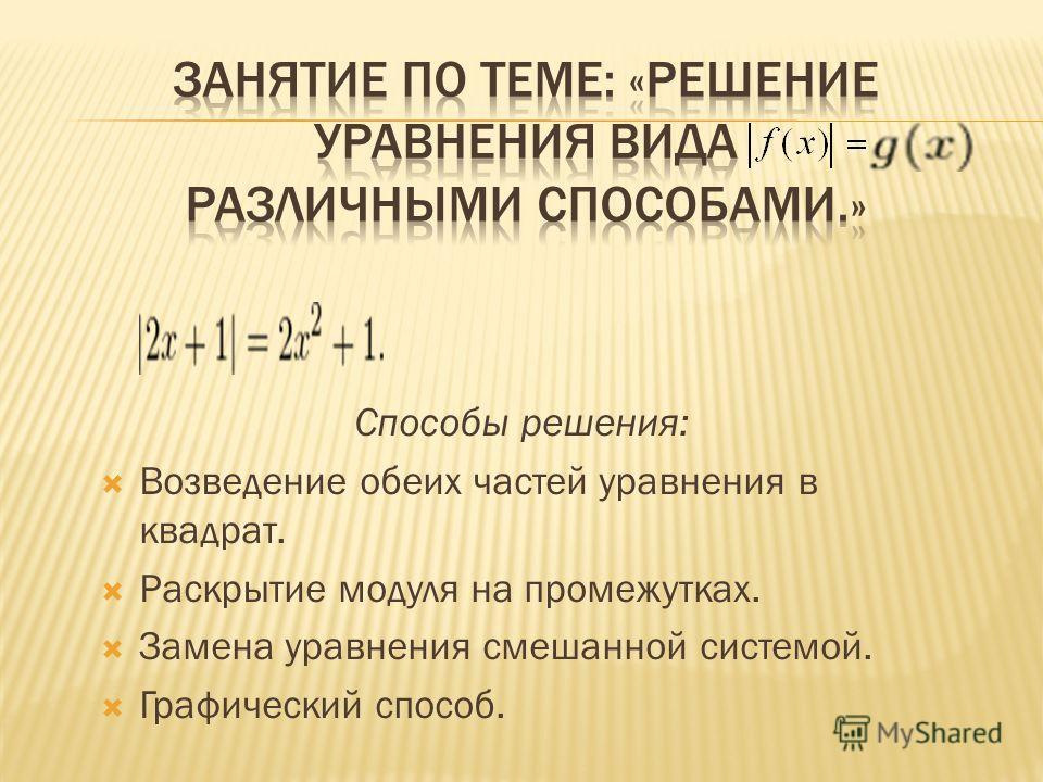 Способы решения: Возведение обеих частей уравнения в квадрат. Раскрытие модуля на промежутках. Замена уравнения смешанной системой. Графический способ.