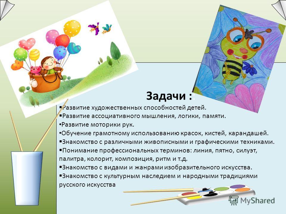 Задачи :: Развитие художественных способностей детей. Развитие ассоциативного мышления, логики, памяти. Развитие моторики рук. Обучение грамотному использованию красок, кистей, карандашей. Знакомство с различными живописными и графическими техниками.