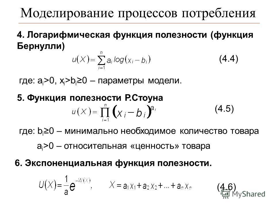 Моделирование процессов потребления 4. Логарифмическая функция полезности (функция Бернулли) где: a i >0, x i >b i 0 – параметры модели. 5. Функция полезности Р.Стоуна где: b i0 – минимально необходимое количество товара a i >0 – относительная «ценно
