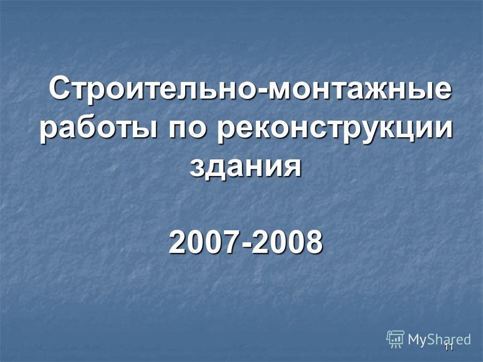 11 Строительно-монтажные работы по реконструкции здания 2007-2008 Строительно-монтажные работы по реконструкции здания 2007-2008