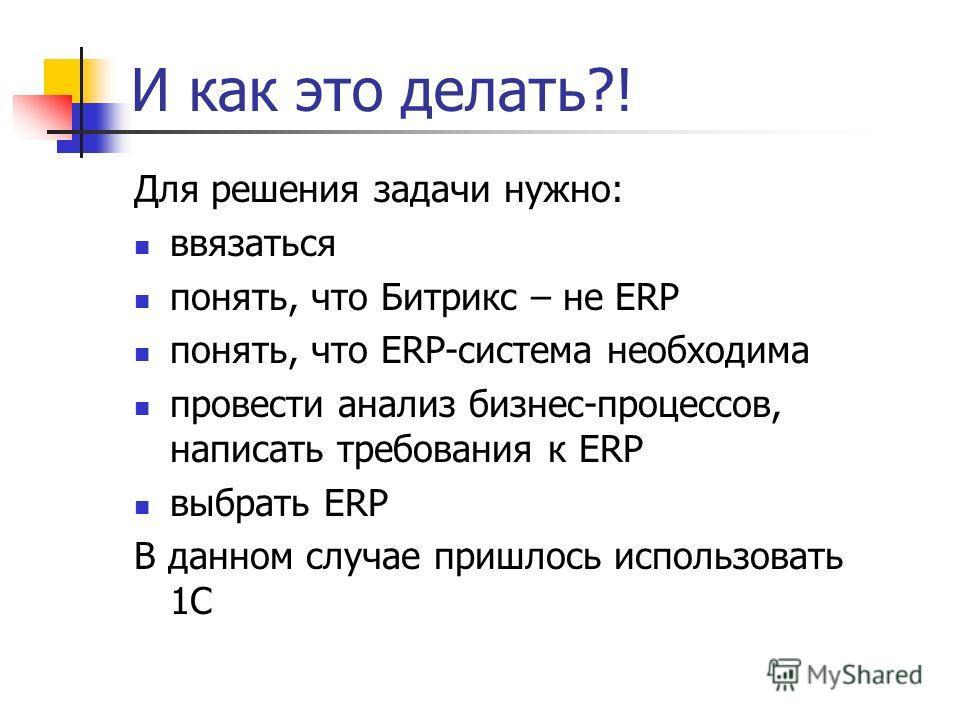 И как это делать?! Для решения задачи нужно: ввязаться понять, что Битрикс – не ERP понять, что ERP-система необходима провести анализ бизнес-процессов, написать требования к ERP выбрать ERP В данном случае пришлось использовать 1С