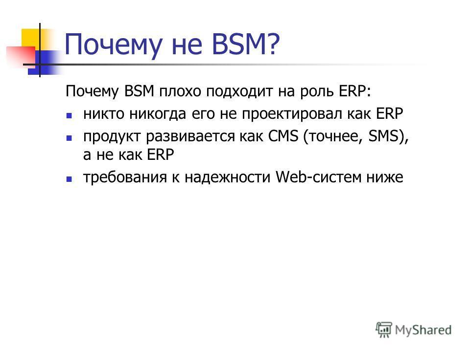Почему не BSM? Почему BSM плохо подходит на роль ERP: никто никогда его не проектировал как ERP продукт развивается как CMS (точнее, SMS), а не как ERP требования к надежности Web-систем ниже