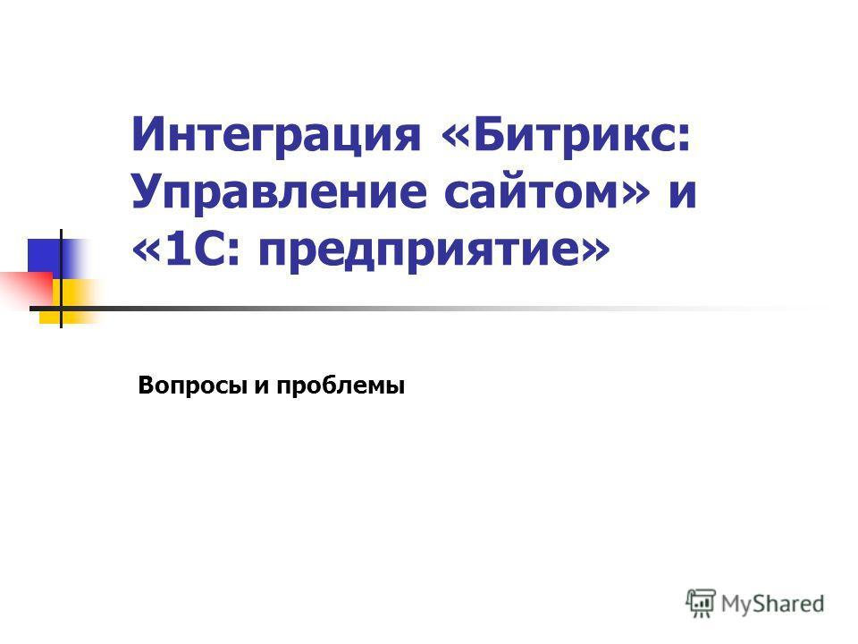 Интеграция «Битрикс: Управление сайтом» и «1С: предприятие» Вопросы и проблемы