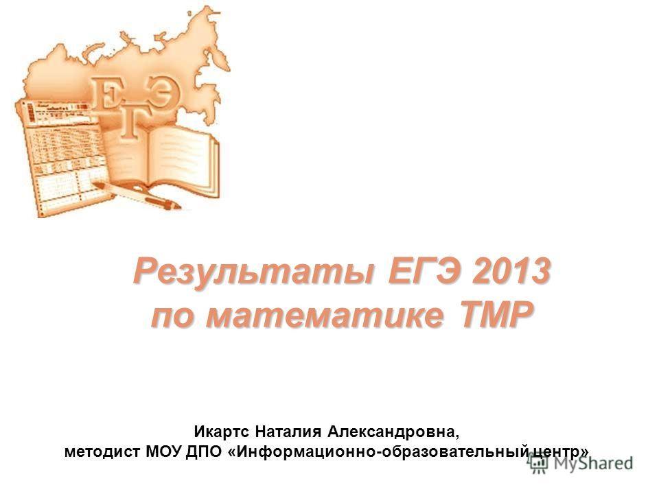 Результаты ЕГЭ 2013 по математике ТМР Икартс Наталия Александровна, методист МОУ ДПО «Информационно-образовательный центр»
