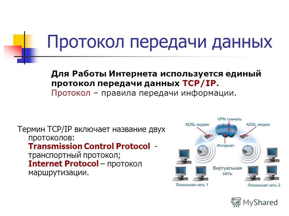 Протокол передачи данных Термин TCP/IP включает название двух протоколов: Transmission Control Protocol - транспортный протокол; Internet Protocol – протокол маршрутизации. Для Работы Интернета используется единый протокол передачи данных TCP/IP. Про