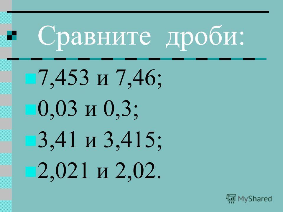 Сравните дроби: 7,453 и 7,46; 0,03 и 0,3; 3,41 и 3,415; 2,021 и 2,02.
