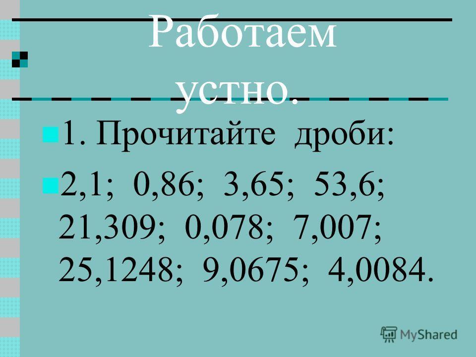 Работаем устно. 1. Прочитайте дроби: 2,1; 0,86; 3,65; 53,6; 21,309; 0,078; 7,007; 25,1248; 9,0675; 4,0084.