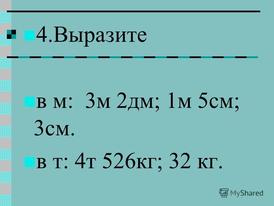 4.Выразите в м: 3м 2дм; 1м 5см; 3см. в т: 4т 526кг; 32 кг.