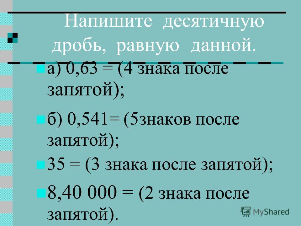 Напишите десятичную дробь, равную данной. а) 0,63 = (4 знака после запятой); б) 0,541= (5знаков после запятой); 35 = (3 знака после запятой); 8,40 000 = (2 знака после запятой).