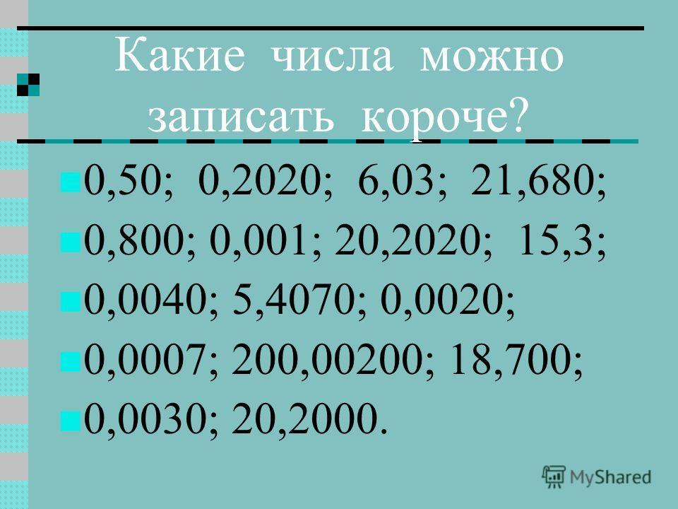 Какие числа можно записать короче? 0,50; 0,2020; 6,03; 21,680; 0,800; 0,001; 20,2020; 15,3; 0,0040; 5,4070; 0,0020; 0,0007; 200,00200; 18,700; 0,0030; 20,2000.