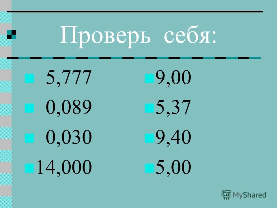 Проверь себя: 5,777 0,089 0,030 14,000 9,00 5,37 9,40 5,00