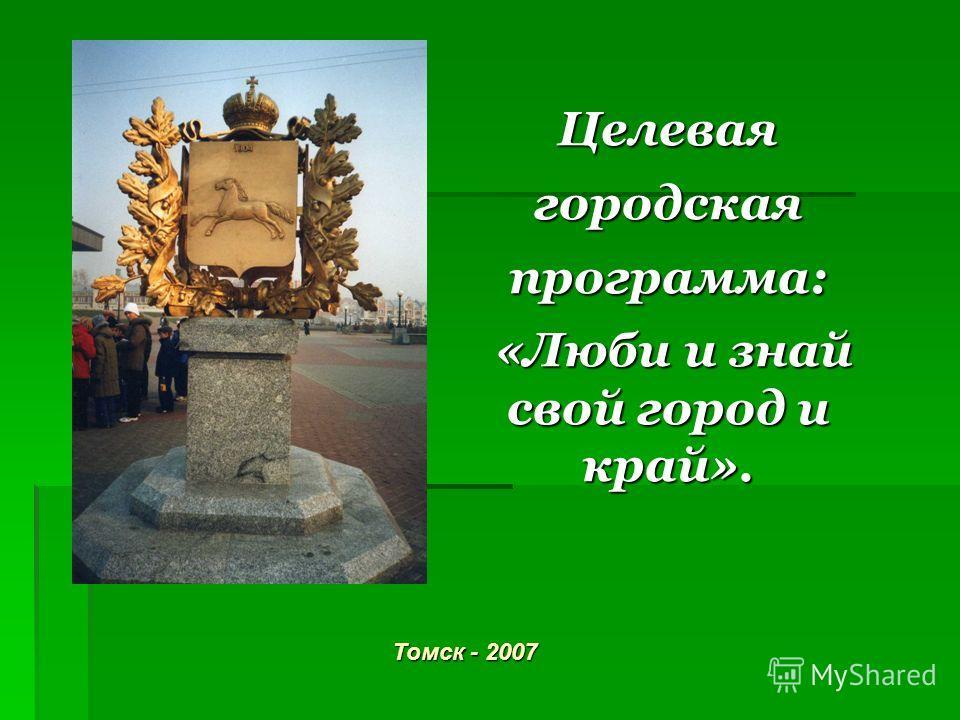 Целевая городская программа: «Люби и знай свой город и край». Томск - 2007