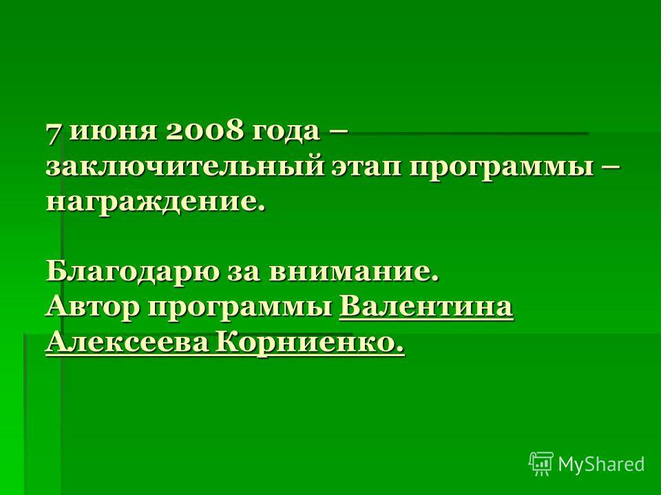 7 июня 2008 года – заключительный этап программы – награждение. Благодарю за внимание. Автор программы Валентина Алексеева Корниенко.