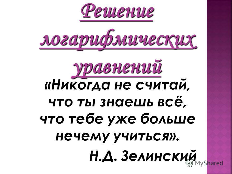 Решение логарифмических уравнений «Никогда не считай, что ты знаешь всё, что тебе уже больше нечему учиться». Н.Д. Зелинский