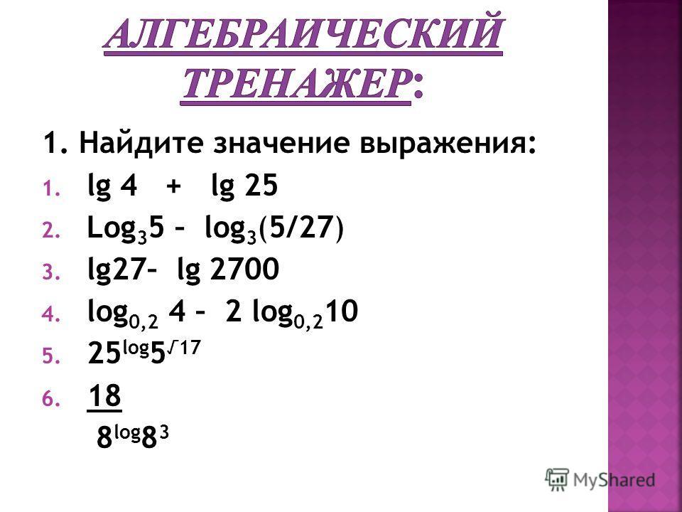 1. Найдите значение выражения: 1. lg 4 + lg 25 2. Log 3 5 – log 3 (5/27) 3. lg27– lg 2700 4. log 0,2 4 – 2 log 0,2 10 5. 25 log 5 17 6. 18 8 log 8 3