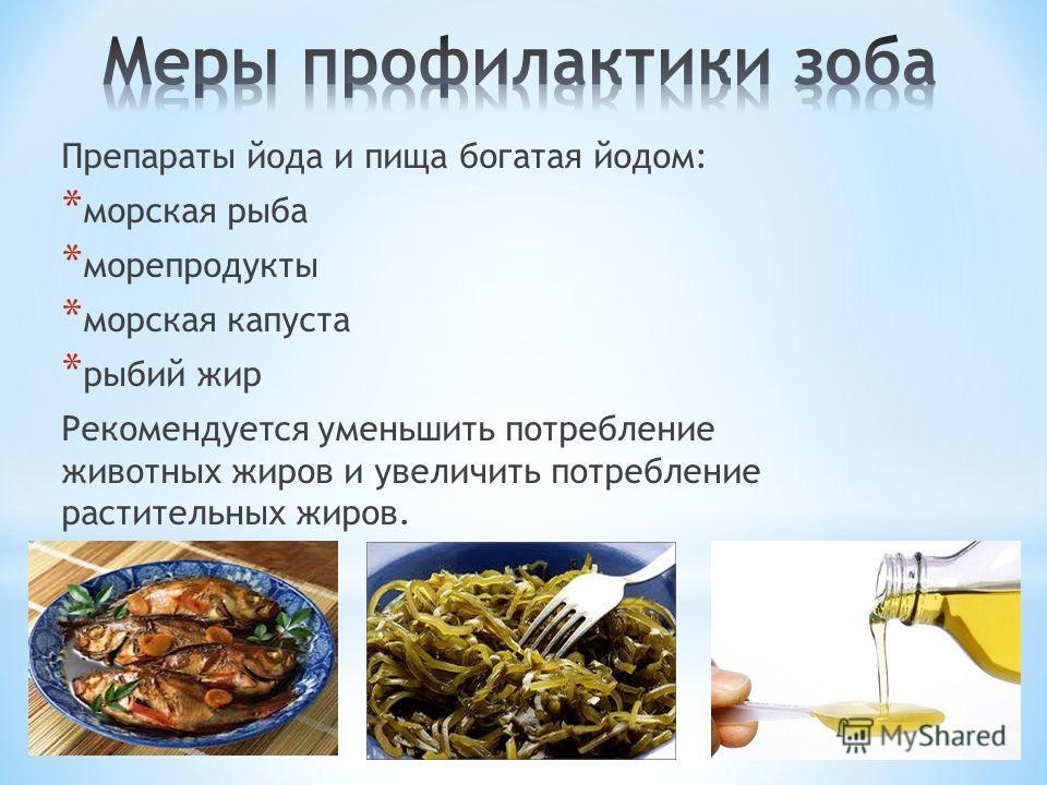 Препараты йода и пища богатая йодом: * морская рыба * морепродукты * морская капуста * рыбий жир Рекомендуется уменьшить потребление животных жиров и увеличить потребление растительных жиров.