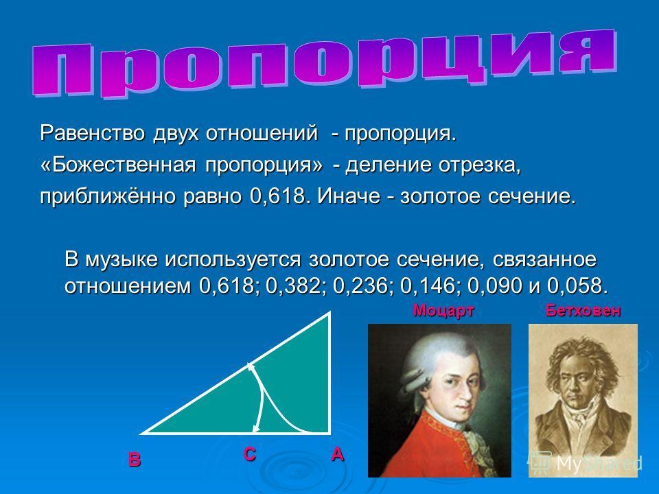 Равенство двух отношений - пропорция. «Божественная пропорция» - деление отрезка, приближённо равно 0,618. Иначе - золотое сечение. В музыке используется золотое сечение, связанное отношением 0,618; 0,382; 0,236; 0,146; 0,090 и 0,058. В АС Моцарт Бет