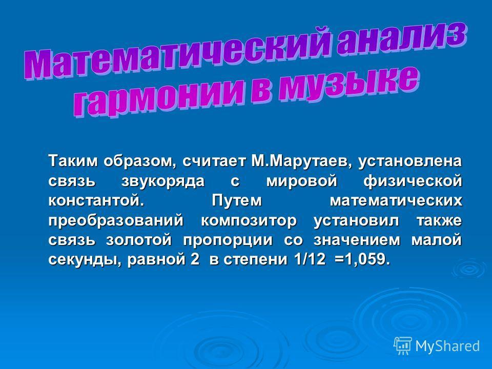 Таким образом, считает М.Марутаев, установлена связь звукоряда с мировой физической константой. Путем математических преобразований композитор установил также связь золотой пропорции со значением малой секунды, равной 2 в степени 1/12 =1,059.