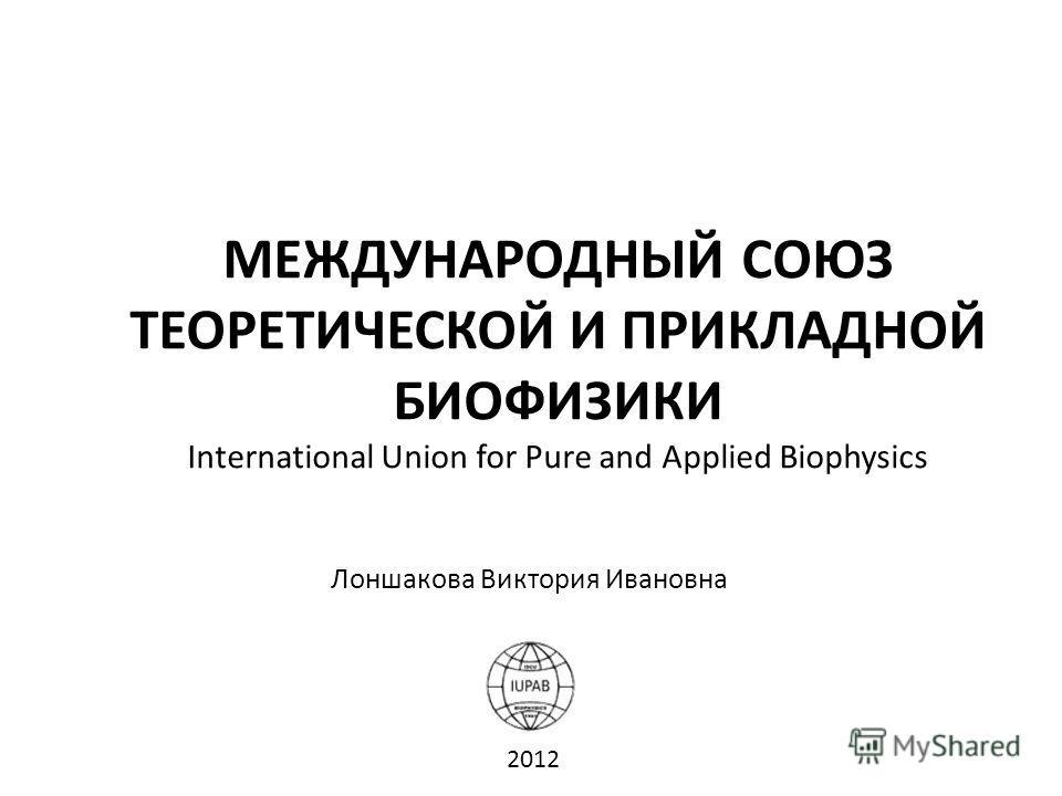 МЕЖДУНАРОДНЫЙ СОЮЗ ТЕОРЕТИЧЕСКОЙ И ПРИКЛАДНОЙ БИОФИЗИКИ International Union for Pure and Applied Biophysics Лоншакова Виктория Ивановна 2012