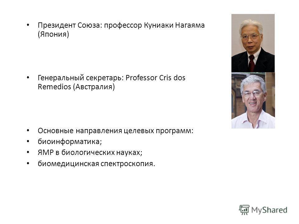 Президент Союза: профессор Куниаки Нагаяма (Япония) Генеральный секретарь: Professor Cris dos Remedios (Австралия) Основные направления целевых программ: биоинформатика; ЯМР в биологических науках; биомедицинская спектроскопия.