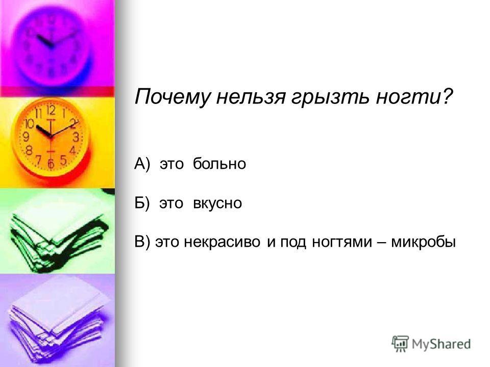 Почему нельзя грызть ногти? А) это больно Б) это вкусно В) это некрасиво и под ногтями – микробы