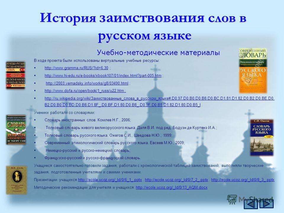 История заимствования слов в русском языке В ходе проекта были использованы виртуальные учебные ресурсы: http://www.gramma.ru/RUS/?id=6.30 ; http://www.gramma.ru/RUS/?id=6.30 http://www.hi-edu.ru/e-books/xbook107/01/index.html?part-005.htm ; http://w