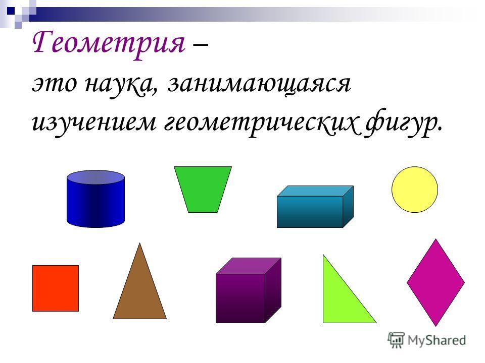 Геометрия – это наука, занимающаяся изучением геометрических фигур.