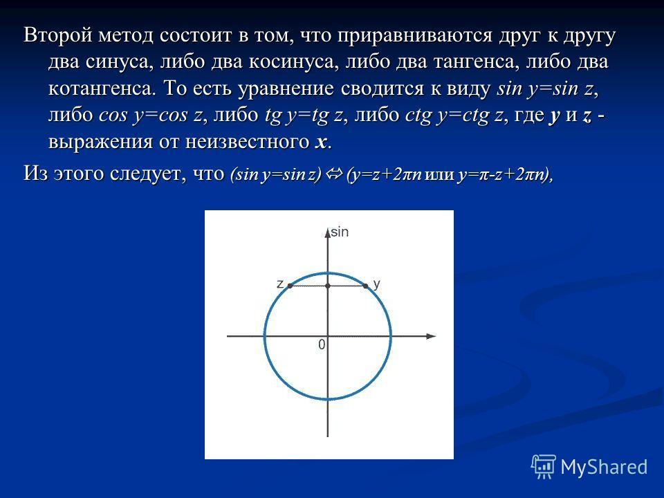 Второй метод состоит в том, что приравниваются друг к другу два синуса, либо два косинуса, либо два тангенса, либо два котангенса. То есть уравнение сводится к виду sin y=sin z, либо cos y=cos z, либо tg y=tg z, либо ctg y=ctg z, где y и z - выражени