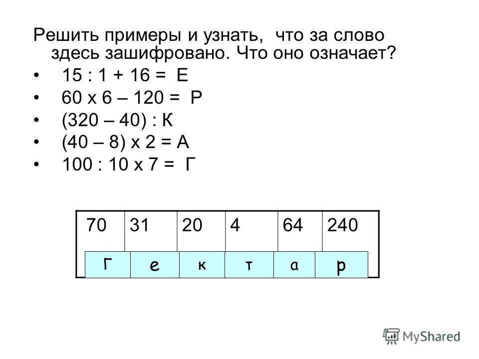 Решить примеры и узнать, что за слово здесь зашифровано. Что оно означает? 15 : 1 + 16 = Е 60 х 6 – 120 = Р (320 – 40) : К (40 – 8) х 2 = А 100 : 10 х 7 = Г 703120464240 Г е кта р