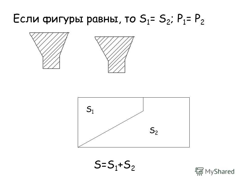 Если фигуры равны, то S 1 = S 2 ; Р 1 = Р 2 S1S1 S2S2 S=S 1 +S 2