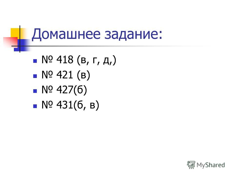 Домашнее задание: 418 (в, г, д,) 421 (в) 427(б) 431(б, в)