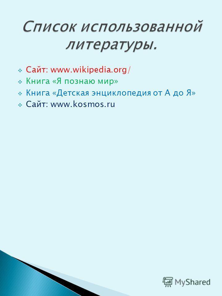 Сайт: www.wikipedia.org/ Книга «Я познаю мир» Книга «Детская энциклопедия от А до Я» Сайт: www.kosmos.ru