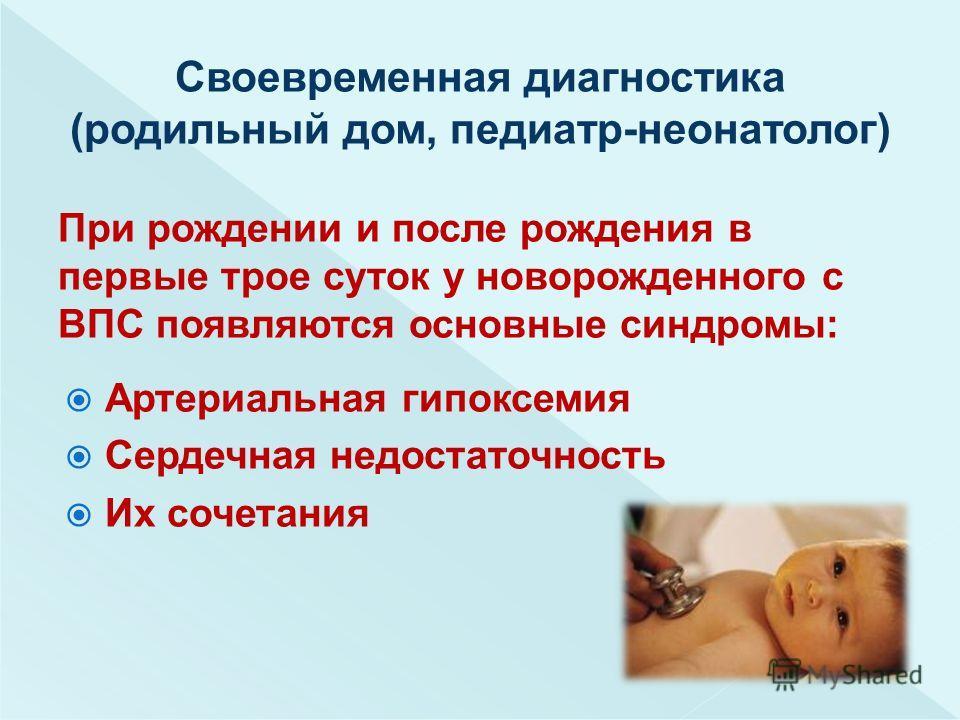 При рождении и после рождения в первые трое суток у новорожденного с ВПС появляются основные синдромы: Артериальная гипоксемия Сердечная недостаточность Их сочетания