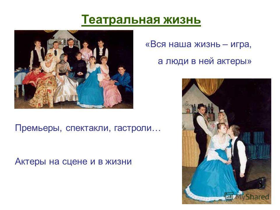Театральная жизнь Премьеры, спектакли, гастроли… Актеры на сцене и в жизни «Вся наша жизнь – игра, а люди в ней актеры»