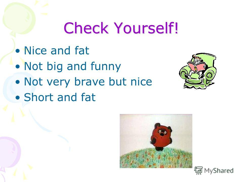 Check Yourself! Nice and fat Not big and funny Not very brave but nice Short and fat