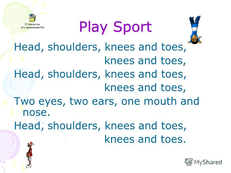 Play Sport Head, shoulders, knees and toes, knees and toes, Head, shoulders, knees and toes, knees and toes, Two eyes, two ears, one mouth and nose. Head, shoulders, knees and toes, knees and toes.