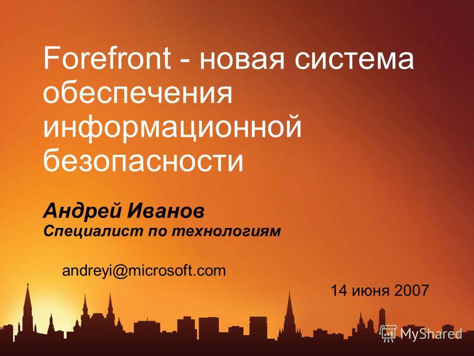 Forefront - новая система обеспечения информационной безопасности Андрей Иванов Специалист по технологиям 14 июня 2007 andreyi@microsoft.com