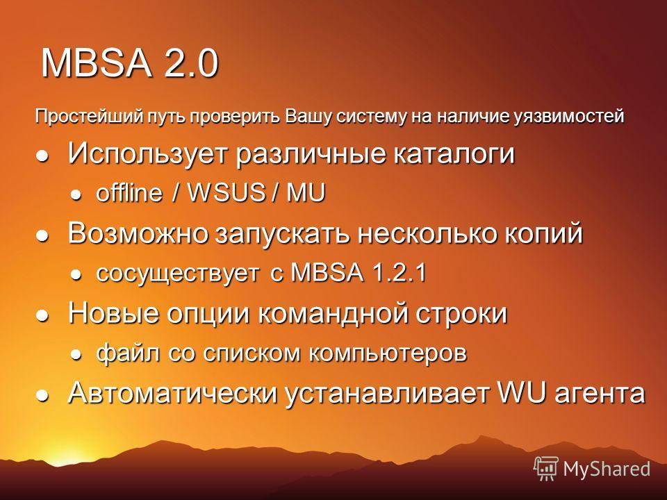 MBSA 2.0 Простейший путь проверить Вашу систему на наличие уязвимостей Использует различные каталоги Использует различные каталоги offline / WSUS / MU offline / WSUS / MU Возможно запускать несколько копий Возможно запускать несколько копий сосуществ