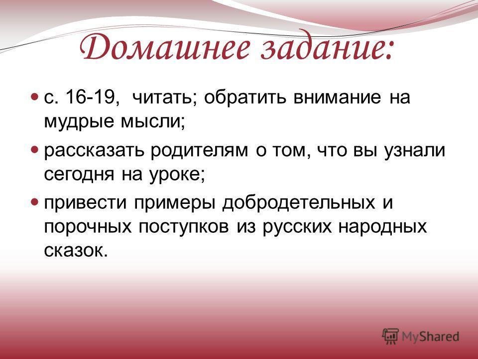 Домашнее задание: с. 16-19, читать; обратить внимание на мудрые мысли; рассказать родителям о том, что вы узнали сегодня на уроке; привести примеры добродетельных и порочных поступков из русских народных сказок.