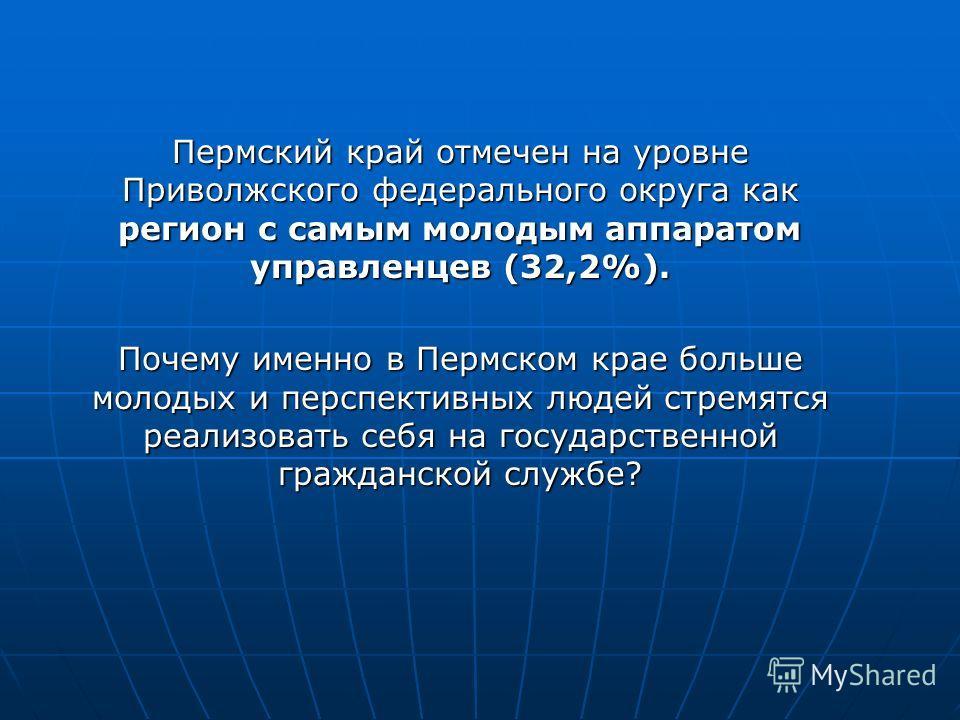 Пермский край отмечен на уровне Приволжского федерального округа как регион с самым молодым аппаратом управленцев (32,2%). Почему именно в Пермском крае больше молодых и перспективных людей стремятся реализовать себя на государственной гражданской сл