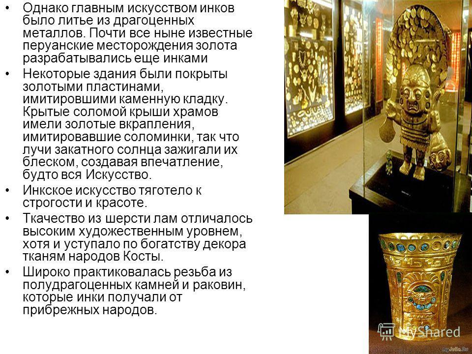 Однако главным искусством инков было литье из драгоценных металлов. Почти все ныне известные перуанские месторождения золота разрабатывались еще инками Некоторые здания были покрыты золотыми пластинами, имитировшими каменную кладку. Крытые соломой кр