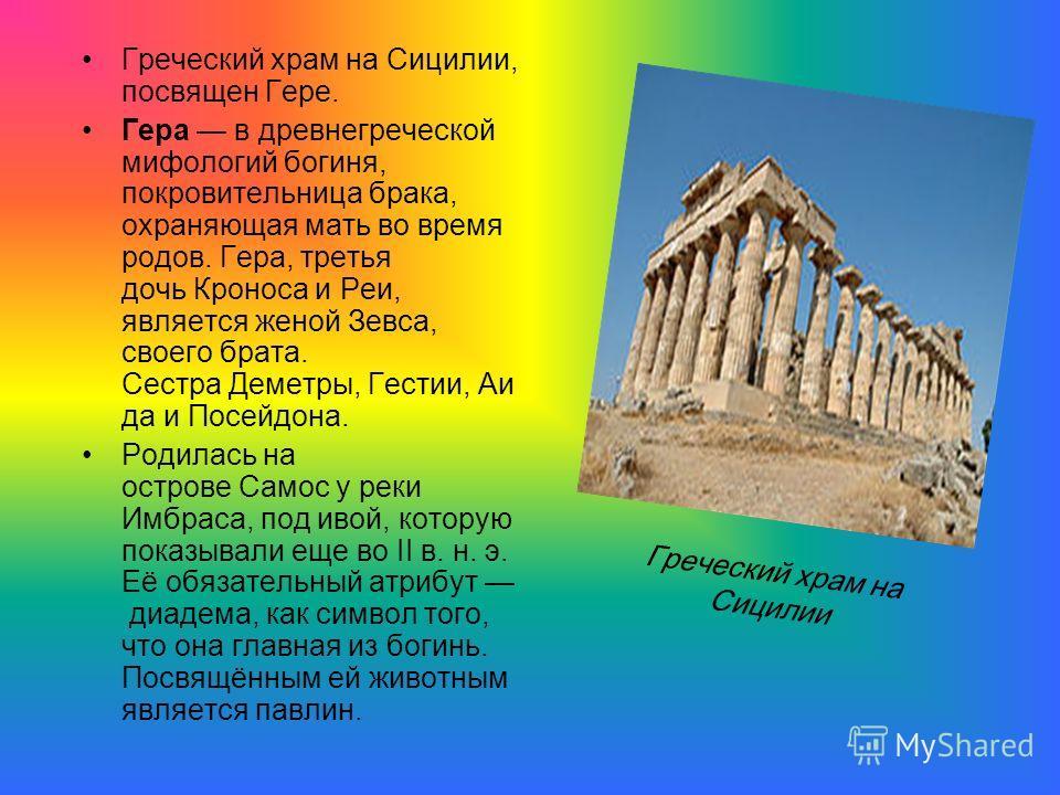 Греческий храм на Сицилии, посвящен Гере. Гера в древнегреческой мифологий богиня, покровительница брака, охраняющая мать во время родов. Гера, третья дочь Кроноса и Реи, является женой Зевса, своего брата. Сестра Деметры, Гестии, Аи да и Посейдона.