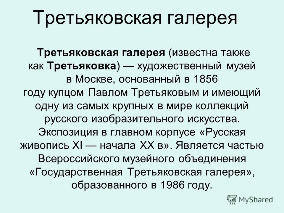 Третьяковская галерея Третьяковская галерея (известна также как Третьяковка) художественный музей в Москве, основанный в 1856 году купцом Павлом Третьяковым и имеющий одну из самых крупных в мире коллекций русского изобразительного искусства. Экспози