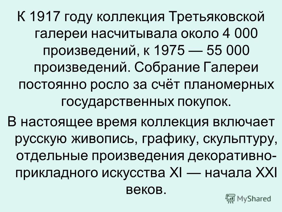 К 1917 году коллекция Третьяковской галереи насчитывала около 4 000 произведений, к 1975 55 000 произведений. Собрание Галереи постоянно росло за счёт планомерных государственных покупок. В настоящее время коллекция включает русскую живопись, графику