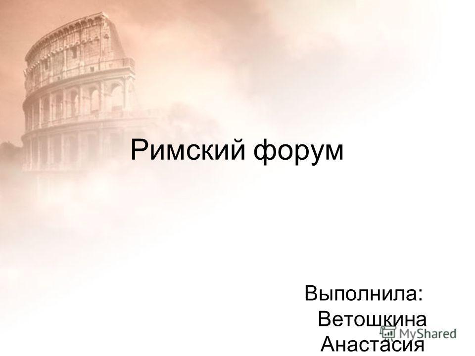 Римский форум Выполнила: Ветошкина Анастасия