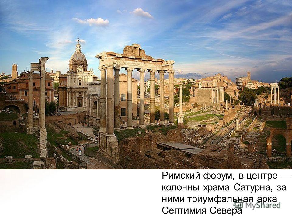 Римский форум, в центре колонны храма Сатурна, за ними триумфальная арка Септимия Севера