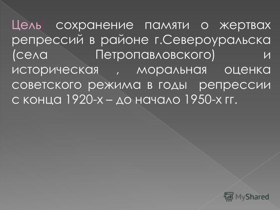 Цель: сохранение памяти о жертвах репрессий в районе г.Североуральска (села Петропавловского) и историческая, моральная оценка советского режима в годы репрессии с конца 1920-х – до начало 1950-х гг.