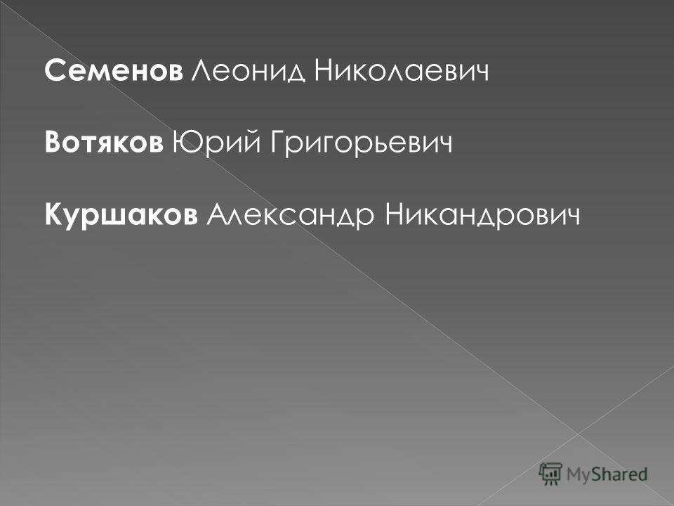 Семенов Леонид Николаевич Вотяков Юрий Григорьевич Куршаков А лександр Никандрович